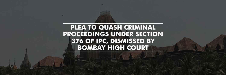 Bombay HC dismissed plea to quash criminal proceedings under Section 376 of IPC