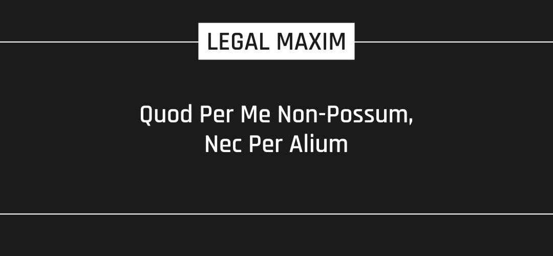 Quod Per Me Non-Possum, Nec Per Alium