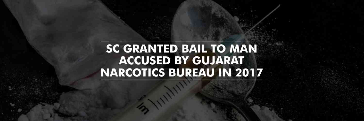 SC granted bail to man accused by Gujarat Narcotics Bureau in 2017