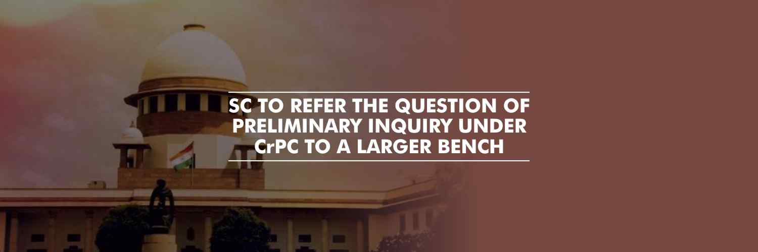 SC to refer the question of preliminary inquiry under CrPC to a larger bench