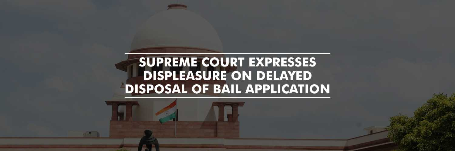 Supreme Court expresses displeasure on delayed disposal of bail application