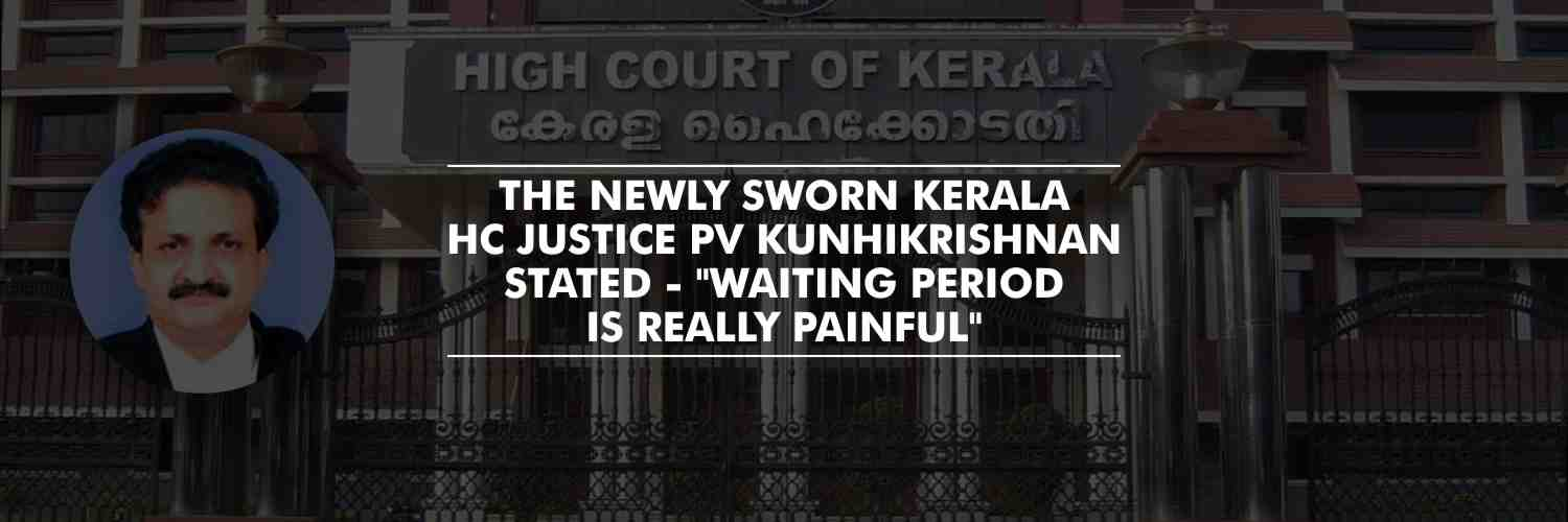 """Waiting period is really painful"" – Newly sworn Kerala HC Justice PV Kunhikrishnan"