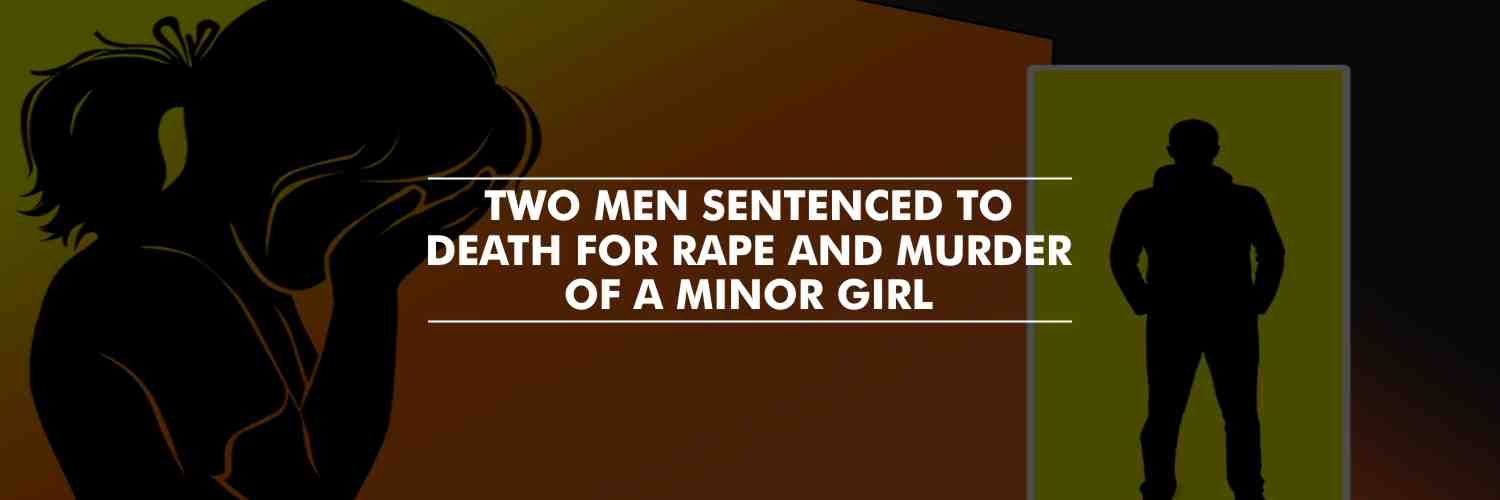Two men sentenced to death for rape and murder of a minor girl