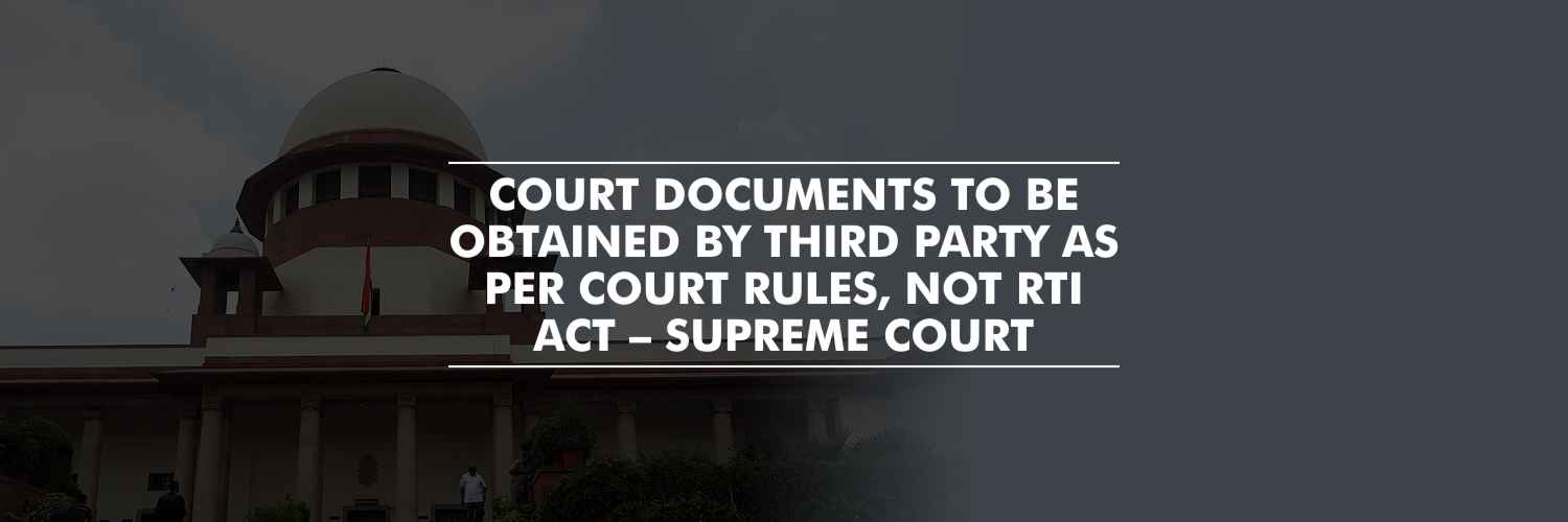 Court documents to be obtained by third party as per court rules, not RTI Act – Supreme Court
