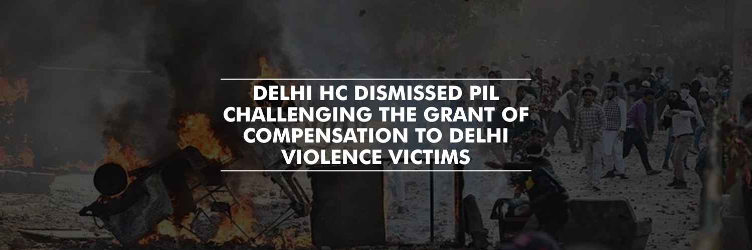Delhi HC dismissed PIL challenging the grant of Compensation to Delhi Violence Victims