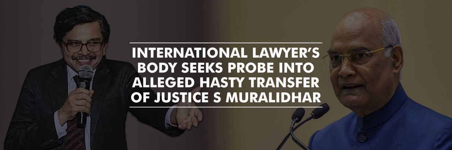 International Lawyer's body seeks probe into alleged hasty transfer of Justice S Muralidhar