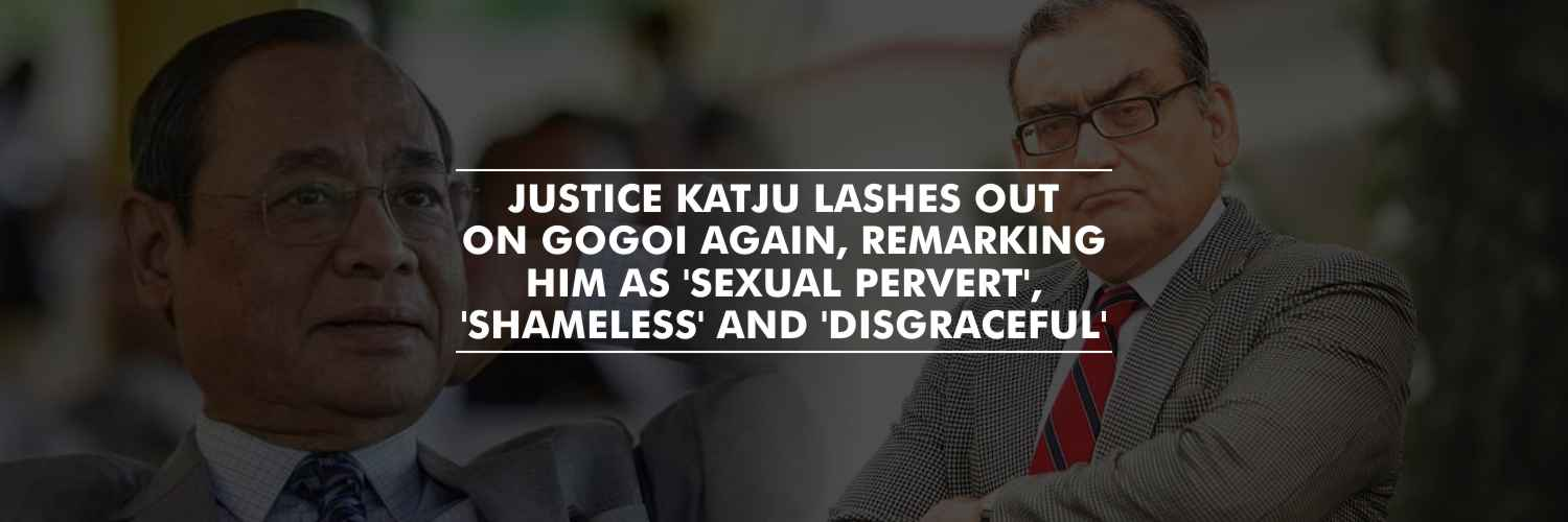 Justice Katju lashes out on Gogoi again, remarking him as 'Sexual pervert', 'Shameless' and 'disgraceful'