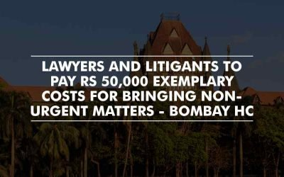 Lawyers and Litigants to pay Rs 50,000 exemplary costs for bringing Non-Urgent matters – Bombay High Court