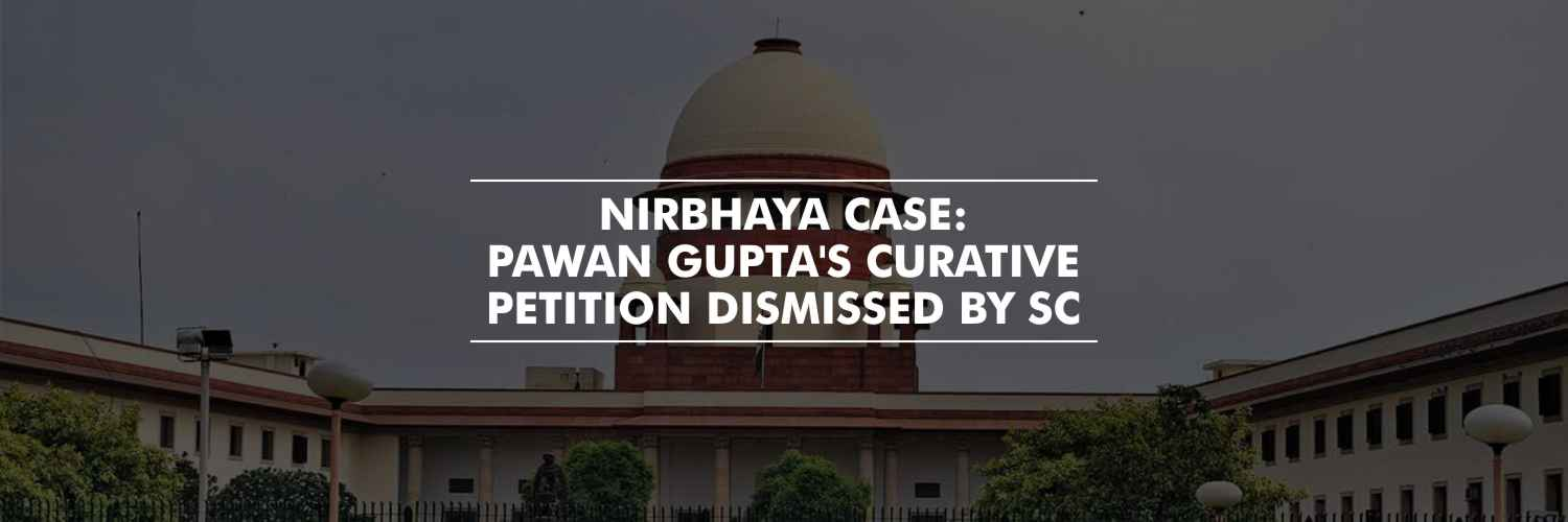 Supreme Court dismissed the Curative petition of Pawan Gupta: Nirbhaya Case