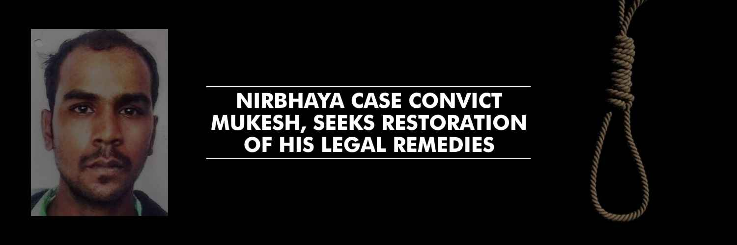 Nirbhaya case convict Mukesh, seeks restoration of his legal remedies