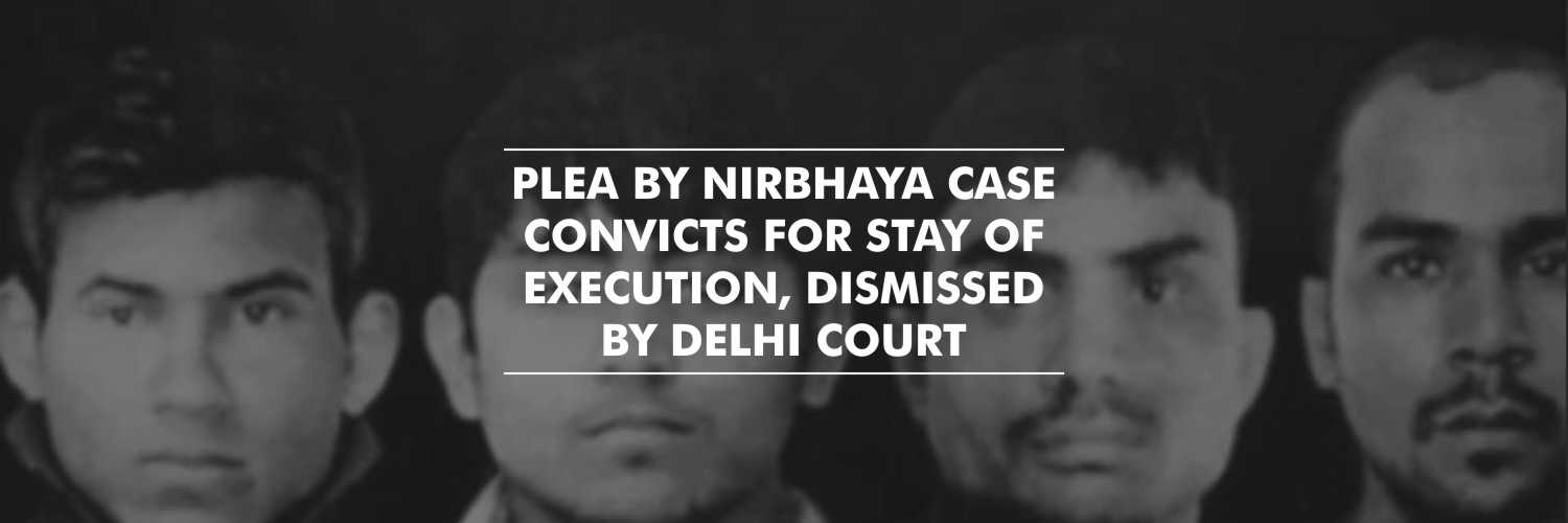 Plea by Nirbhaya case convicts for stay of execution, dismissed by Delhi Court