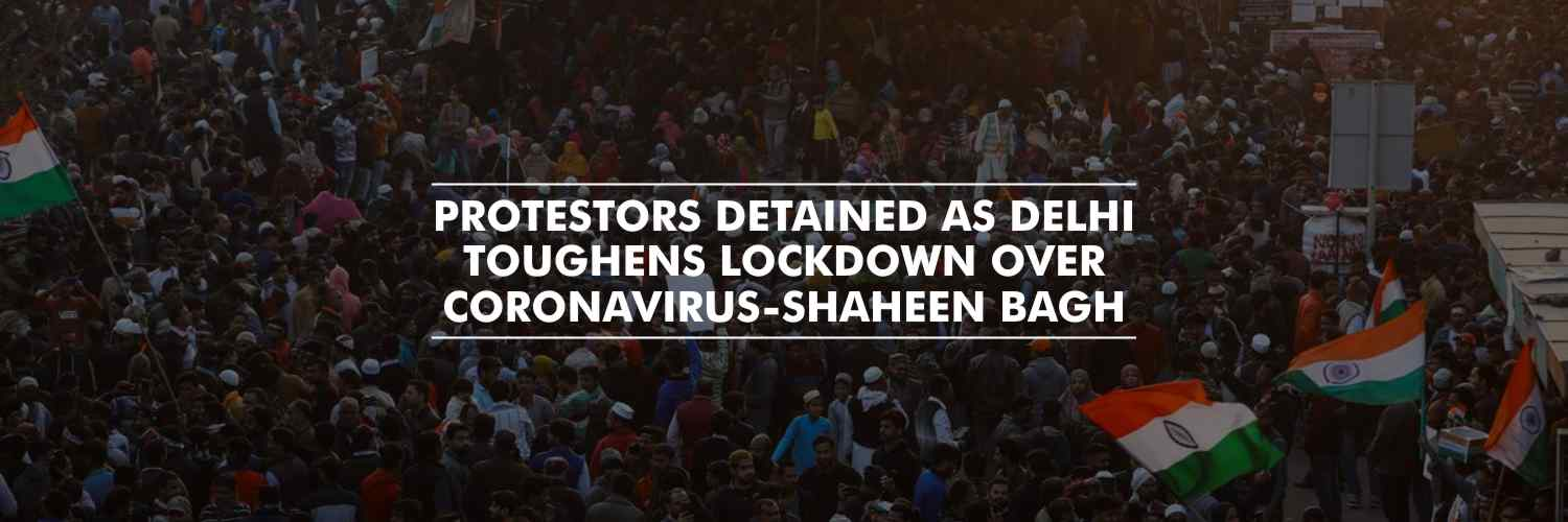 Shaheen Bagh Protestors detained as Delhi toughens lockdown over coronavirus