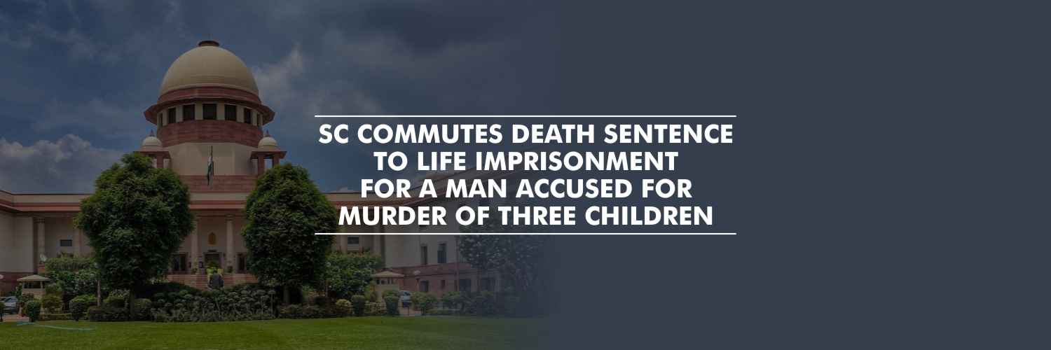 SC commutes death sentence to life imprisonment to a man accused for murder of three children
