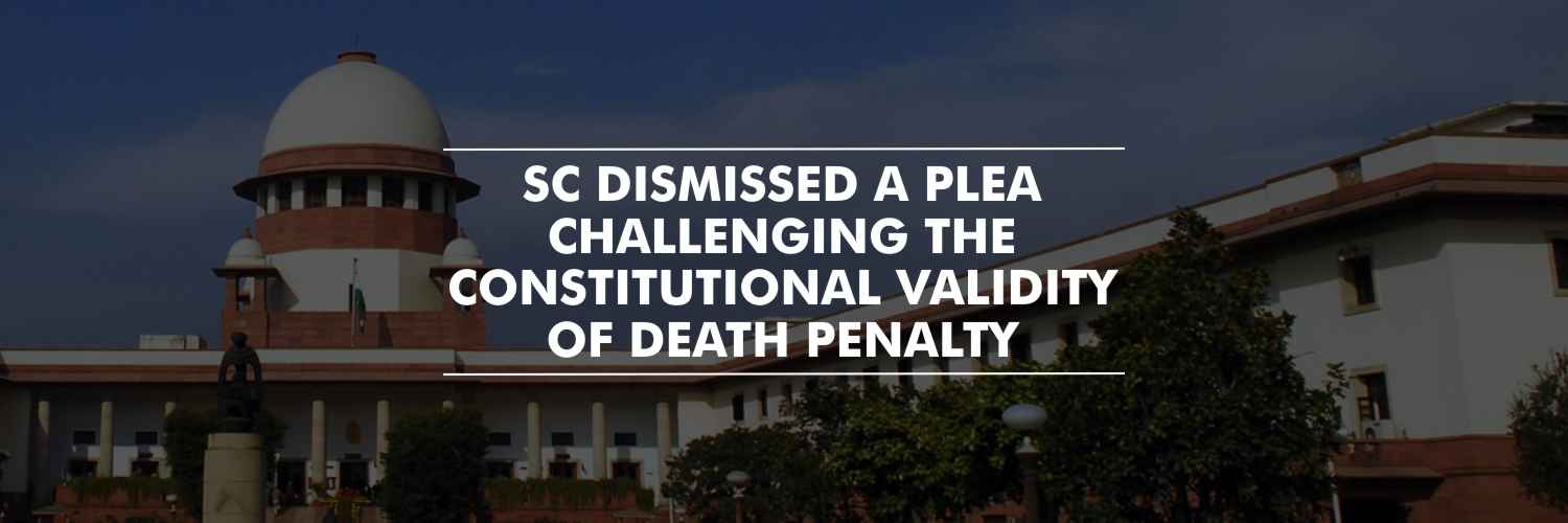 SC dismissed a plea challenging the constitutional validity of death penalty
