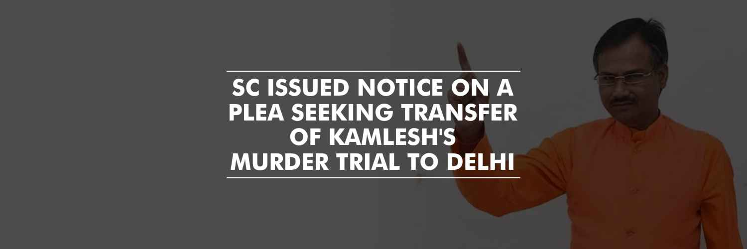 Notice to UP Govt on plea seeking transfer of Kamlesh Tiwari Murder Case to Delhi