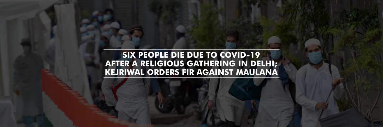Six people die due to COVID-19 after a religious gathering in Delhi; Kejriwal orders FIR against maulana