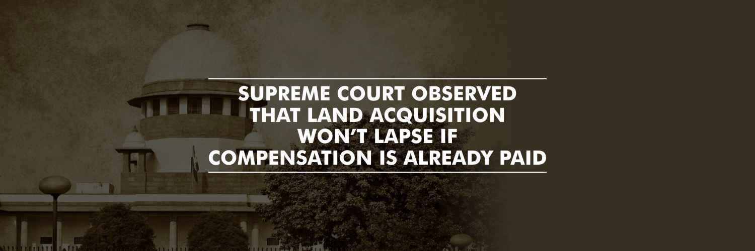 Supreme Court held that Land Acquisition Won't Lapse If Compensation Already Paid