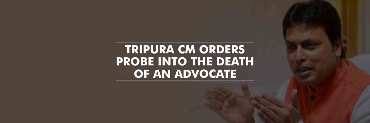 CM of Tripura – Biplab Kumar Deb, orders probe into death of an advocate