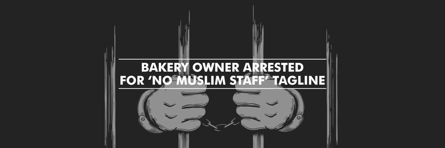 Bakery Owner Arrested for 'no Muslim staff' Tagline