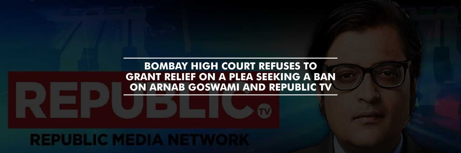 Bombay High Court refuses to grant relief on a plea seeking a ban on Arnab Goswami and Republic TV