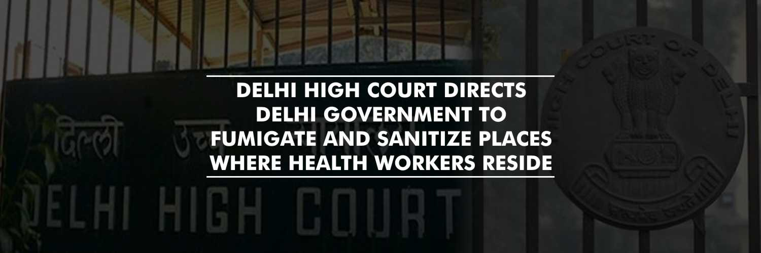 Delhi HC Directs Delhi Government To Fumigate And Sanitize Places Where Health Workers Reside