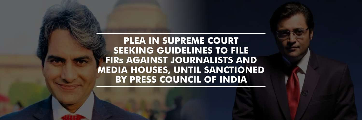 Plea in Supreme Court seeking guidelines to file FIRs against Journalists and Media Houses, until sanctioned by Press Council of India