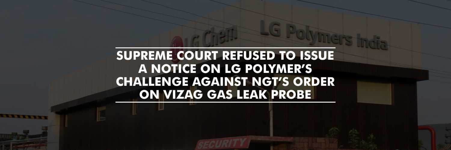 Supreme Court refused to issue a notice on LG Polymer's challenge against NGT's order on Vizag Gas Leak Probe