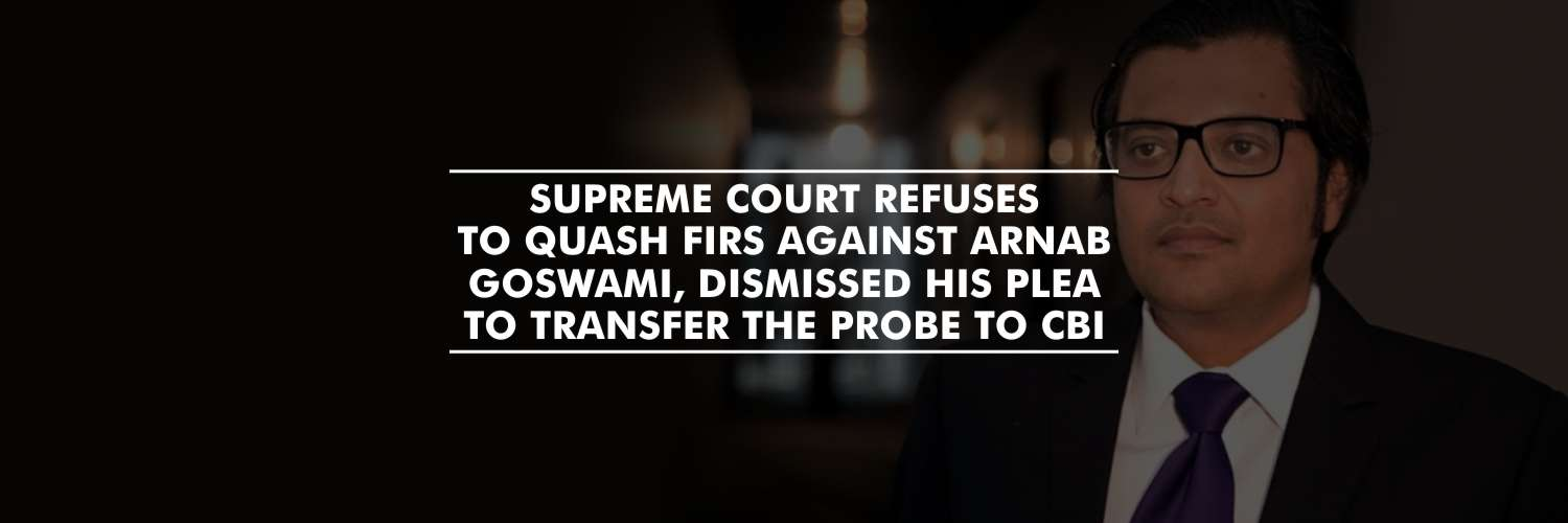 Supreme Court refuses to quash FIRs against Arnab Goswami, dismissed his plea to transfer the probe to CBI