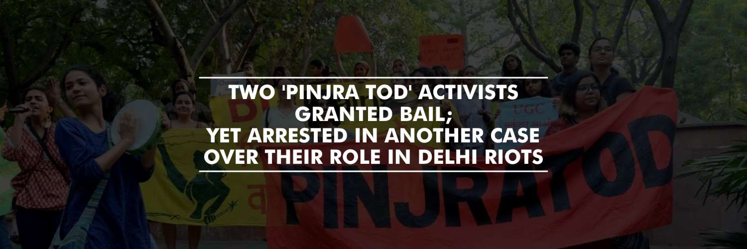 Two 'Pinjra Tod' Activists granted bail; yet arrested in another case over their role in Delhi riots