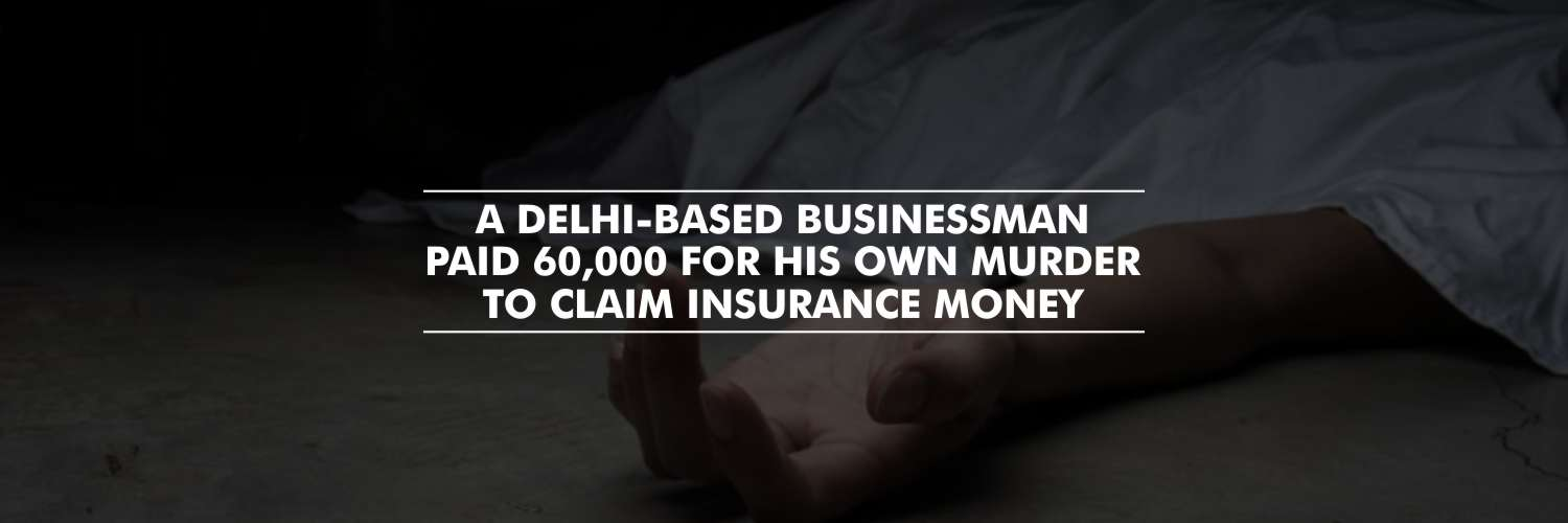 A Delhi-based Businessman Paid 60,000 for His Own Murder to Claim Insurance Money