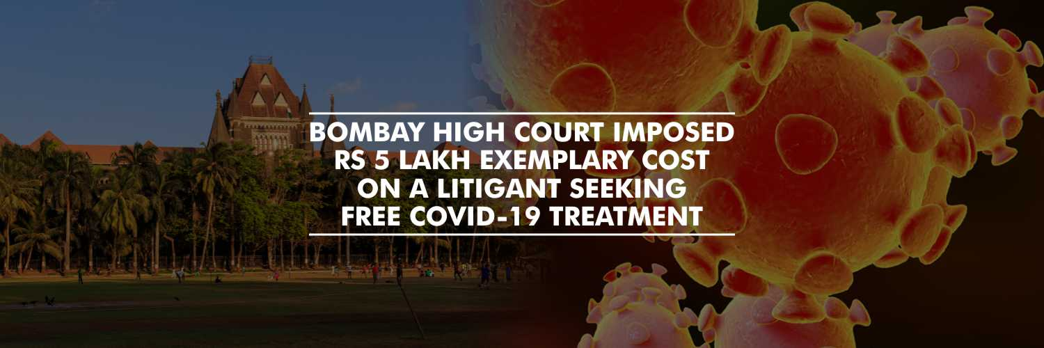 Bombay High Court Imposed Rs 5 Lakh Exemplary Cost on a Litigant Seeking Free COVID-19 Treatment