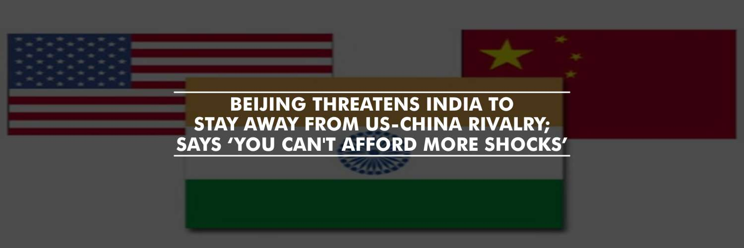 Beijing Threatens India to Stay Away from US-China Rivalry; says 'You Can't Afford More Shocks'