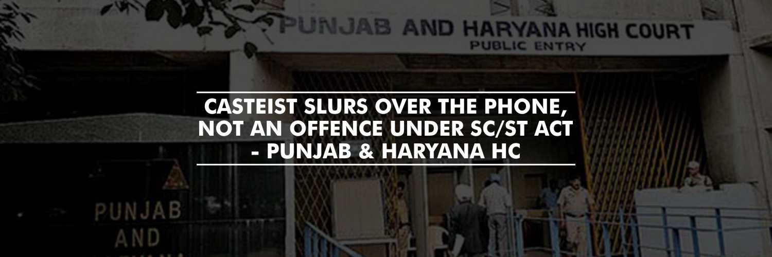 Casteist slurs over phone, not an offence under SC/ST Act – Punjab & Haryana HC