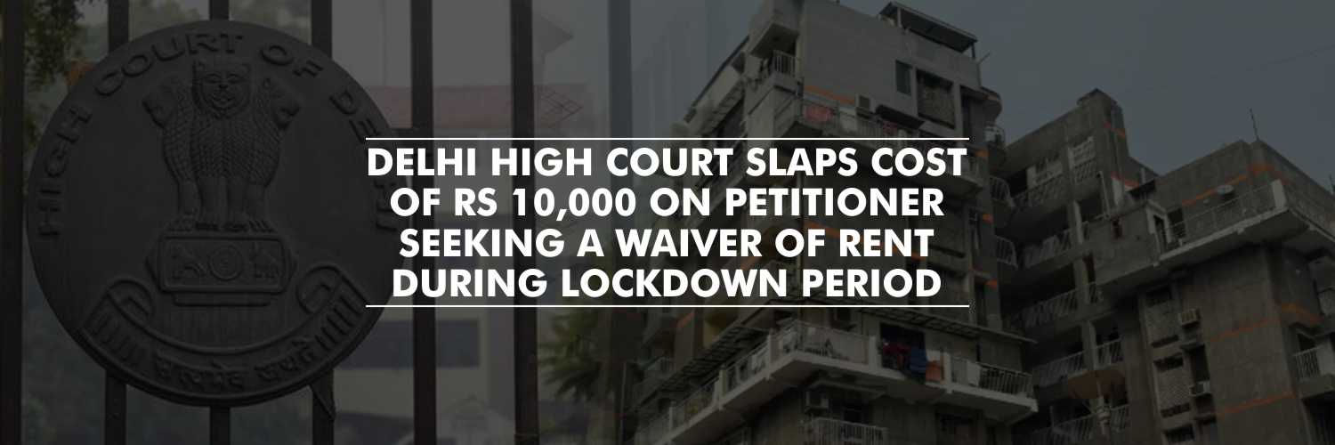 Delhi High Court Slaps Cost of Rs 10,000 on Petitioner Seeking a Waiver of Rent During Lockdown Period