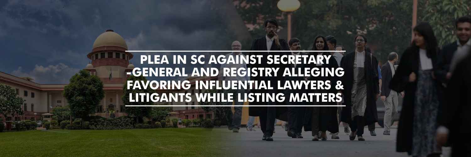 Plea in Supreme Court Against Secretary-General and Registry Alleging Favoring Influential Lawyers and Litigants While Listing Matters