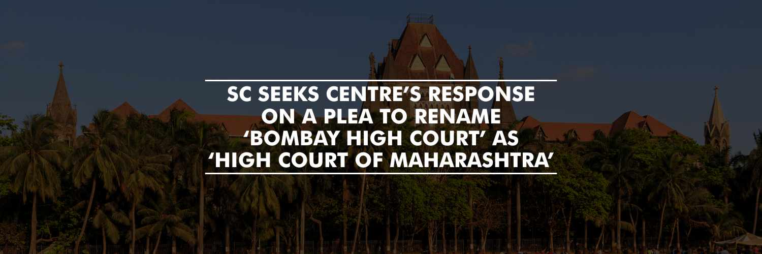 SC Seeks Centre's response on a plea to rename 'Bombay High Court' As 'High Court of Maharashtra'