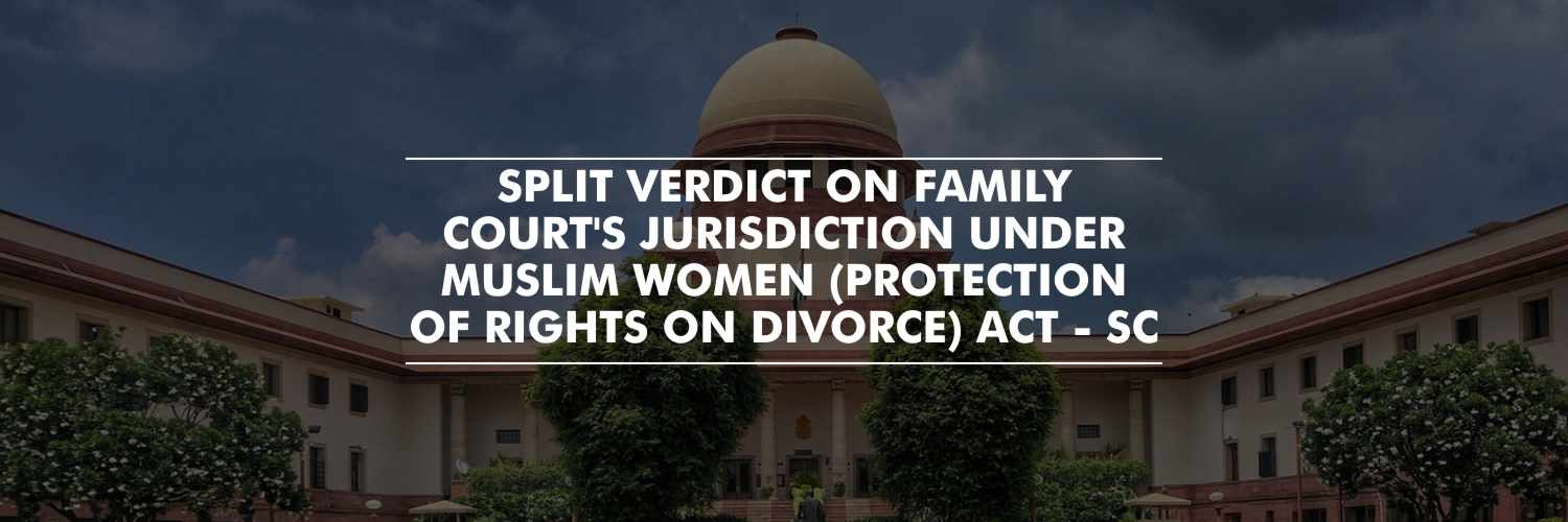 SC Delivers Split Verdict on whether Family Court has jurisdiction of Maintenance Petition Under Muslim Women (Protection of Rights on Divorce) Act