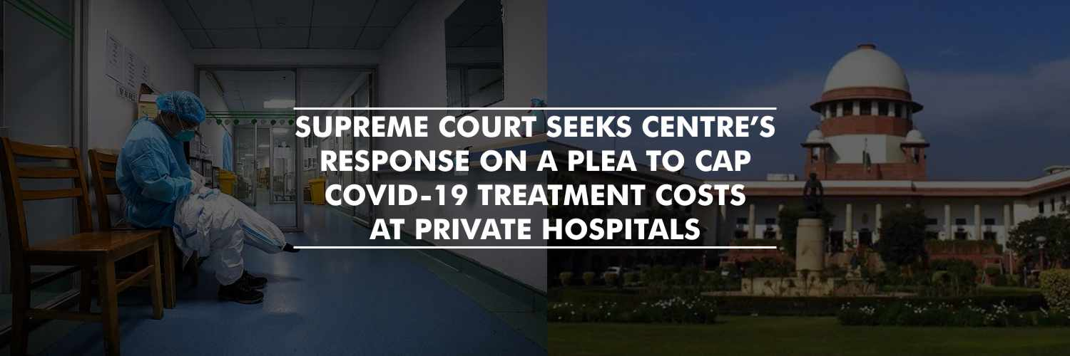 Supreme Court seeks Centre's response on a plea to cap COVID-19 treatment costs at private hospitals