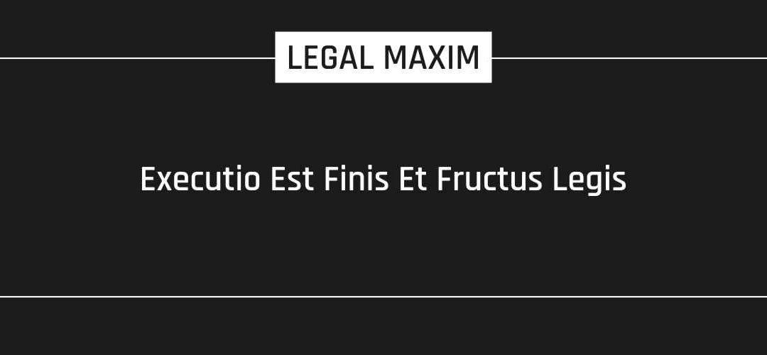 Executio Est Finis Et Fructus Legis