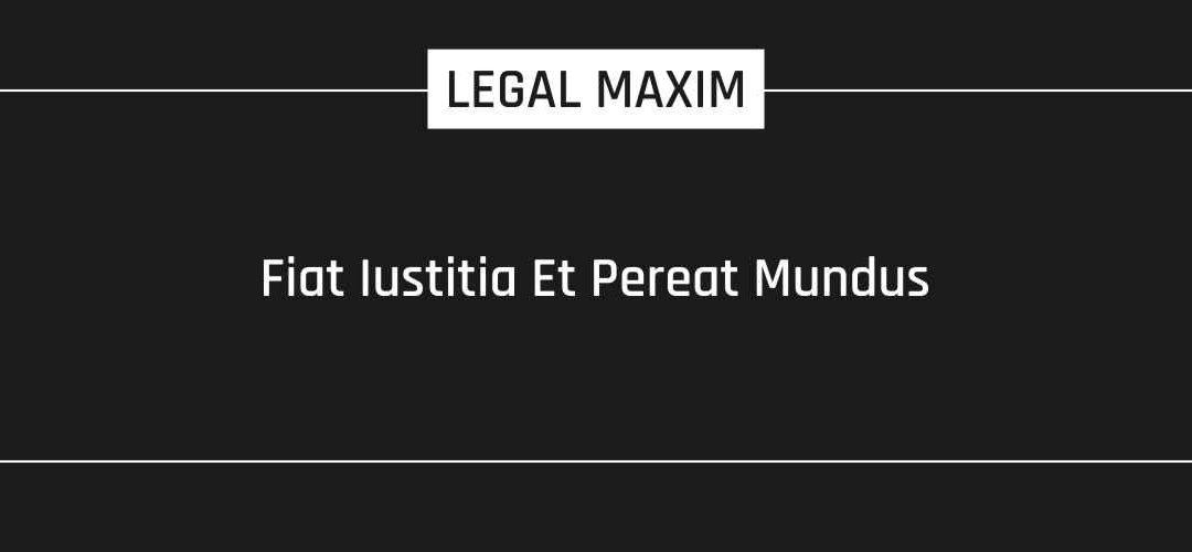 Fiat Iustitia Et Pereat Mundus