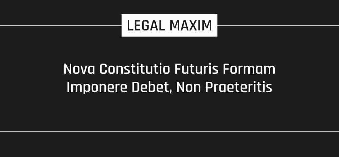 Nova Constitutio Futuris Formam Imponere Debet, Non Praeteritis