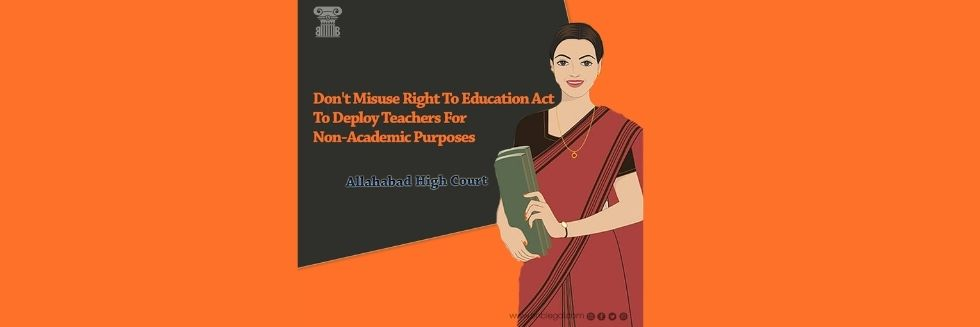 Don't Use Right To Education Act To Deploy Teachers For Non-Academic Purposes: Allahabad High Court
